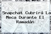 http://tecnoautos.com/wp-content/uploads/imagenes/tendencias/thumbs/snapchat-cubrira-la-meca-durante-el-ramadan.jpg Ramadan. Snapchat cubrirá La Meca durante el Ramadán, Enlaces, Imágenes, Videos y Tweets - http://tecnoautos.com/actualidad/ramadan-snapchat-cubrira-la-meca-durante-el-ramadan/