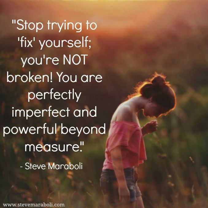 """Stop trying to ""fix"" yourself; you're NOT broken! You are perfectly imperfect and powerful beyond measure."" - Steve Maraboli #quote"