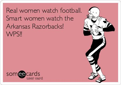 Real women watch football. Smart women watch the Arkansas Razorbacks! WPS!!