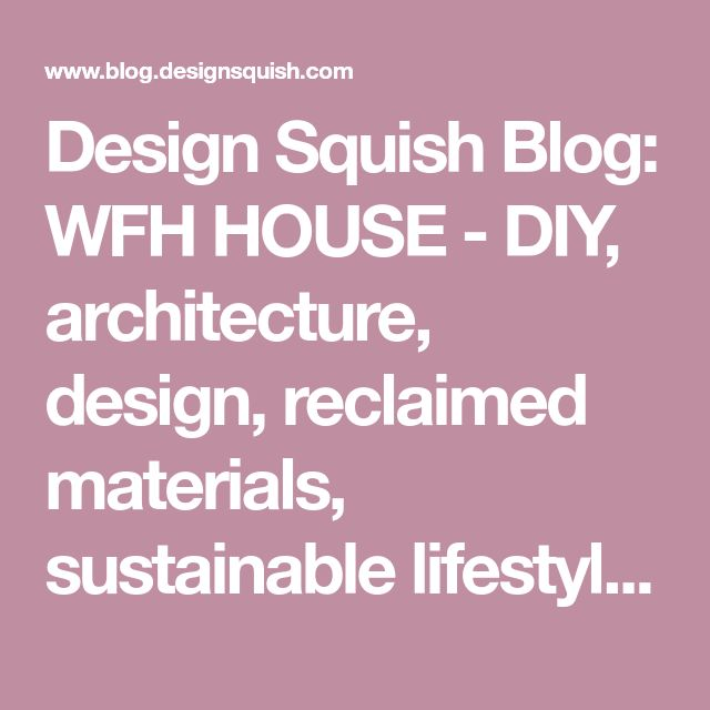 Design Squish Blog: WFH HOUSE - DIY, architecture, design, reclaimed materials, sustainable lifestyle, do-it-yourself, creative environmental options, craft, organics, gardening, planting, flower pots, reusing, old and vintage, nature, environmental news, recycling tips, brooklyn, ditmas park,