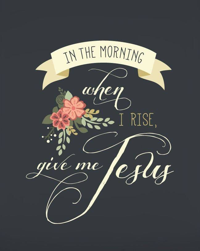 """In the morning when I rise, give me Jesus..."""