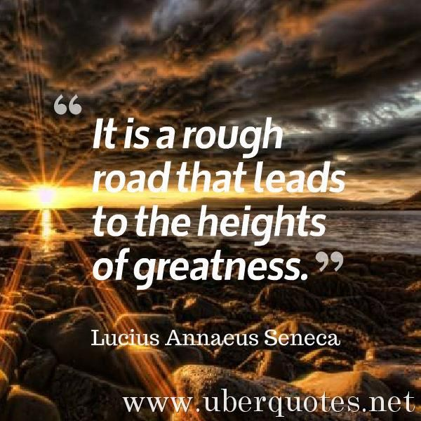 It is a rough road that leads to the heights of greatness. -Lucius Annaeus Seneca  #quotes #Greatness #Road #Heights #Rough #Leads #RoughRoad  For #LuciusAnnaeusSeneca quotes visit: http://www.uberquotes.net/quotes/authors/lucius-annaeus-seneca For #Great quotes visit: http://www.uberquotes.net/quotes/topics/great