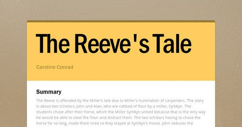 Summary The Reeve is offended by the Miller's tale due to Miller's humiliation of carpenters. The story is about two scholars, John and...