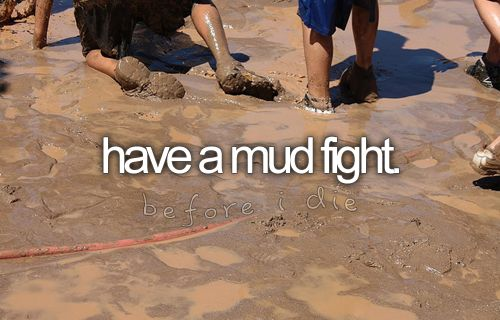 Have a mud fight.