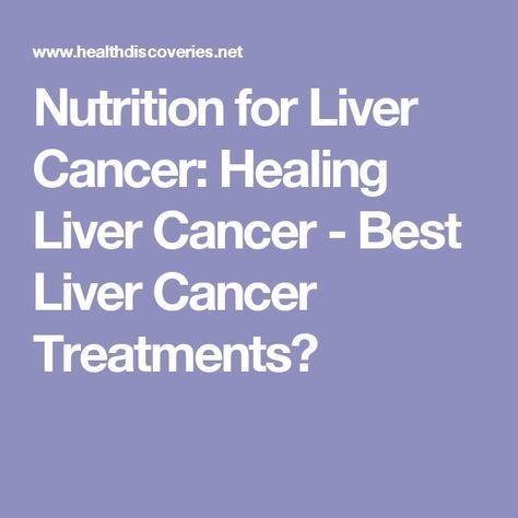 Nutrition for Liver Cancer: Healing Liver Cancer - Best Liver Cancer Treatments?