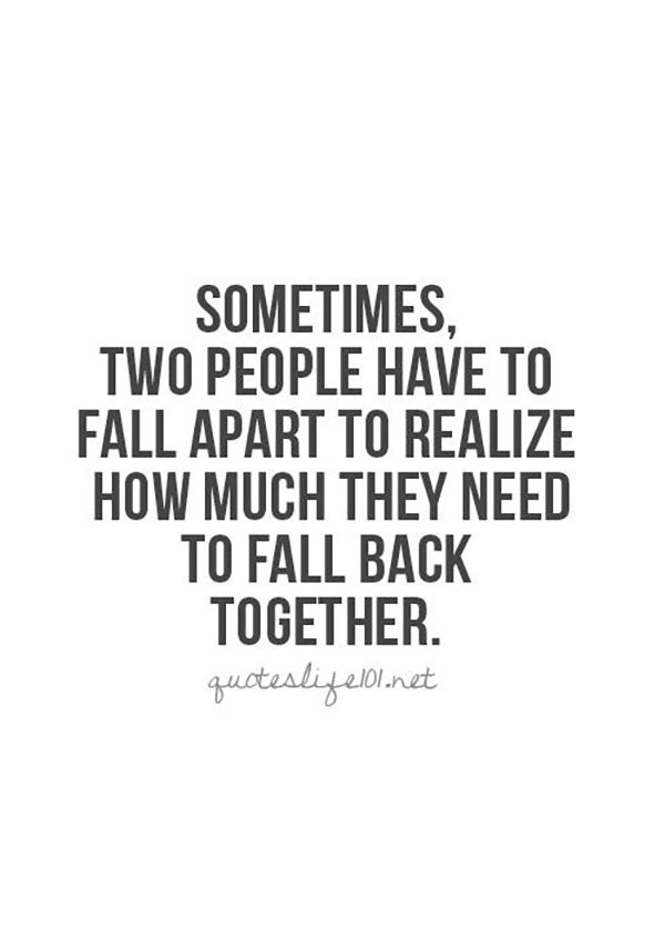 "And you can find this over and over again. | ""Sometimes, two people have to fall apart to realize how much they need to fall back together."""