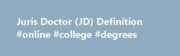 Juris Doctor (JD) Definition #online #college #degrees http://law.remmont.com/juris-doctor-jd-definition-online-college-degrees/  #juris doctor # Juris Doctor – JD DEFINITION of 'Juris Doctor – JD' A Juris Doctor degree, or JD, is a law degree in the United States that was originally designed as a replacement to the Bachelor of Laws (LL.B) […]
