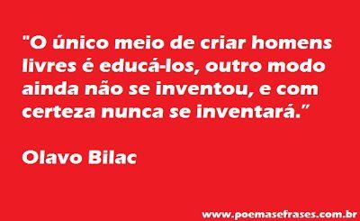Poemas e Frases: Olavo Bilac - O único meio de criar homens livres e educá-los                                                                                                                                                     Mais