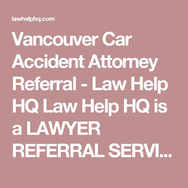 Vancouver Car Accident Attorney Referral - Law Help HQ Law Help HQ is a  LAWYER REFERRAL SERVICE  connecting people like you who urgently need to hire an attorney to handle their case.    Call for a Confidential Lawyer Referral Now   855-978-9267  Call us today, and we'll discuss your legal issue briefly, where your case is being tried, and refer you to a qualified lawyer in your area who has the legal experience and the expertise you need to handle your case & win.