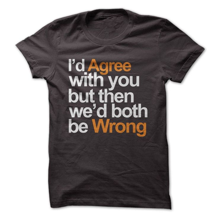 I'd Agree With You But Then We'd Both Be Wrong