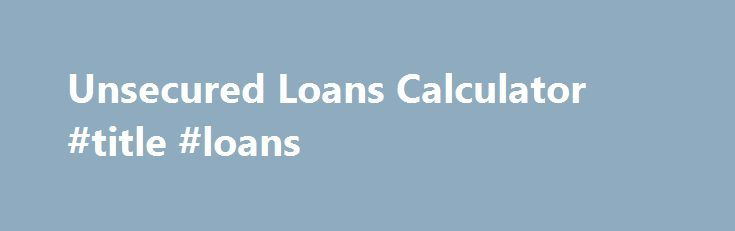 Unsecured Loans Calculator #title #loans http://loan-credit.nef2.com/unsecured-loans-calculator-title-loans/  #loans calculator # Financial Unsecured loans calculator loans until pay day advance, because its identity Unsecured loans calculator would suggest is modest unprotected way of mortgage that may be guaranteed against your future cash advance. Financial products and low credit score equally tend not to customize the program or relation to financing regulators. online line of credit…