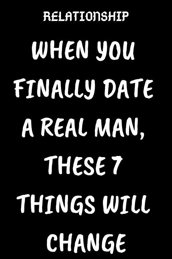 WHEN YOU FINALLY DATE A REAL MAN, THESE 7 THINGS WILL