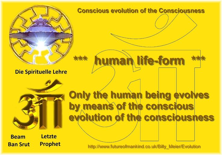 Conscious evolution of the Consciousness  human life-form Only the human being evolves by means of the conscious evolution of the consciousness  http://www.futureofmankind.co.uk/Billy_Meier/Evolution  Ban-Srut Beam  - Last Prophet - Lineage of Nokodemion