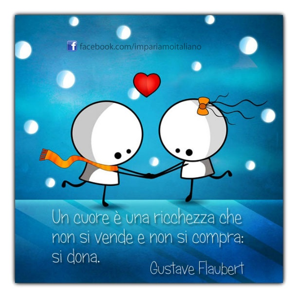 Un cuore è una ricchezza che non si vende e non si compra: si dona. ~ A heart is a treasure that you do not sell and do not buy: it gives.