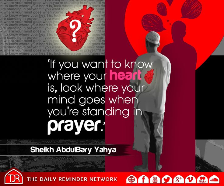 If you want to know where your Heart is, look where your Mind goes when you are standing in Prayer. [Sheikh AbdulBary Yahya]