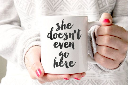11oz she doesnt even go here coffee mug. Perfect to keep for yourself or give as a gift for any occasion!  - Design is permanently printed