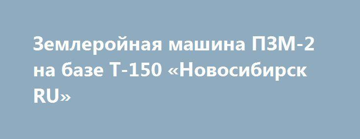 Землеройная машина ПЗМ-2 на базе Т-150 «Новосибирск RU» http://www.pogruzimvse.ru/doska11/?adv_id=1877  ООО Звезда Сибири реализует ПЗМ-2- полковая землеройная машина, с хранения, без наработки. Предназначена для отрывки котлованов и траншей, в том числе прокладки трубопроводов и кабельных линий в том числе в мёрзлых грунтах, а так же для очистки дорог в зимнее время. Лебедка машины используется при самовытаскивании и для обеспечения необходимого тягового усилия при отрывке котлованов и…