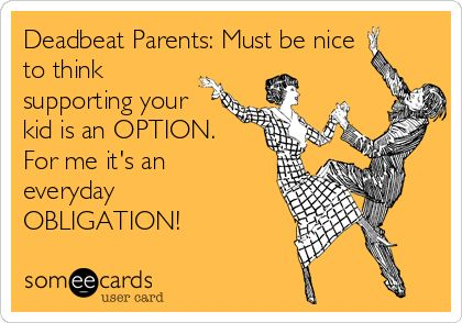 Deadbeat Parents: Must be nice to think supporting your kid is an OPTION. For me it's an everyday OBLIGATION!