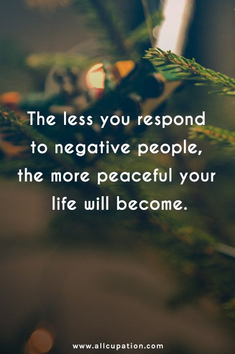 Quotes Of The Day The Less You Respond To Negative People The More