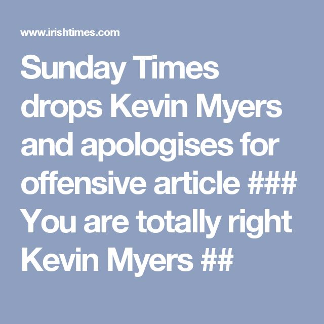 Sunday Times drops Kevin Myers and apologises for offensive article  ###  You are totally right Kevin Myers  ##