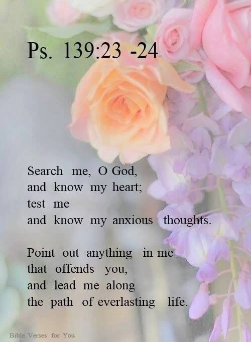 "Psalm 139:23-24 (KJV)   ""Search me, O God, and know my heart: try me, and know my thoughts:  And see if there be any wicked way in me, and lead me in the way everlasting.""  Amen   - Rose Scripture"