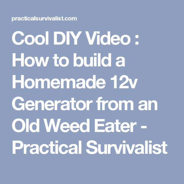 Cool DIY Video : How to build a Homemade 12v Generator from an Old Weed Eater - Practical Survivalist