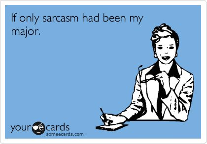 If only sarcasm had been my major. This.