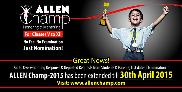 Great News!!  Due to Overwhelming Response & Repeated Requests from Students & Parents, Last Date for Nomination in #ALLENChamp2015 extended till 30th April 2015!  Nominate yourself on the basis of your Past Achievements & get a chance to become an ALLEN Champ!  www.allenchamp.com