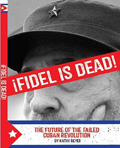 ¡Fidel is Dead!: The Future of the Failed Cuban Revolution by Kathy Reyes #fidel #castro #cuba #future