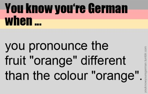"""You know you're German when you pronounce the fruit """"orange"""" different than the colour """"orange"""". - oh fuck that's actually true, never thought of it :-o"""