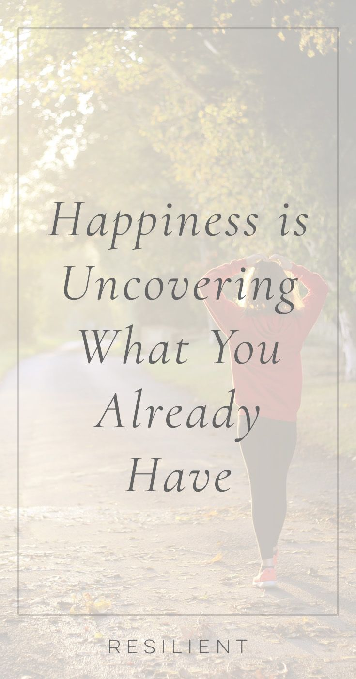 When I set out to convert my unhappiness with my life into happiness, I had some ideas about how to do it. I was going to get out of debt and lose weight and get a better job and declutter my house and get into shape and become productive and write a book. Here's how happiness is uncovering what you already have.