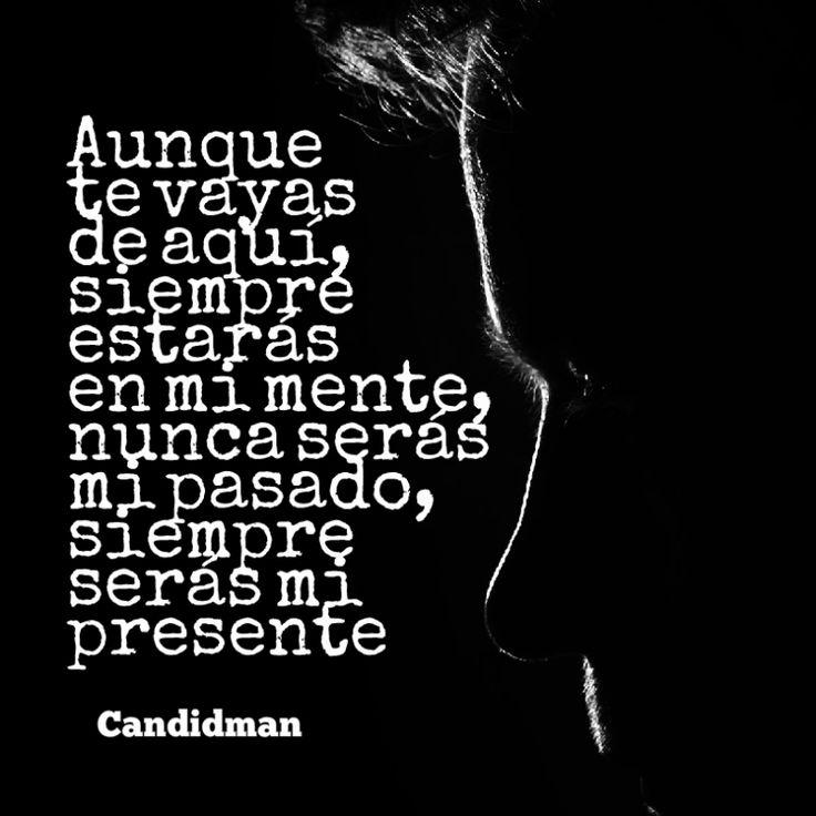 Aunque te vayas de aquí siempre estarás en mi mente nunca serás mi pasado siempre serás mi presente.  @Candidman     #Frases Poemas Amor Candidman Poema @candidman