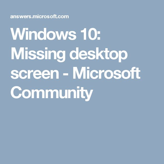 Windows 10: Missing desktop screen - Microsoft Community