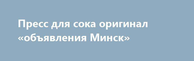Пресс для сока оригинал «объявления Минск» http://www.pogruzimvse.ru/doska72/?adv_id=1379  Пресс для переработки фруктов предназначен для выдавливания сока из измельченных фруктов и овощей. Идеально подходит для отжима творога. Производство Украина. Оригинал. Не покупайте дешевые подделки из тонкой нержавейки и с тонкой рамой.оригинал только у нас.    Пресс для сока на 6, 11 и 15 литров. Предназначен для выдавливания сока из ягод (виноград, смородина вишня и др.), из твердых фруктов после…