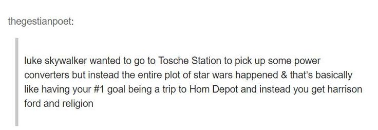 Luke Skywalker wanted to go to Toche Station to pick up some power converters but instead the entire plot of Star Wars happened and that's basically like having your #1 goal being a trip to Home Depot and instead you get Harrison Ford and religion.