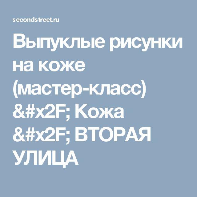 Выпуклые рисунки на коже (мастер-класс) / Кожа / ВТОРАЯ УЛИЦА