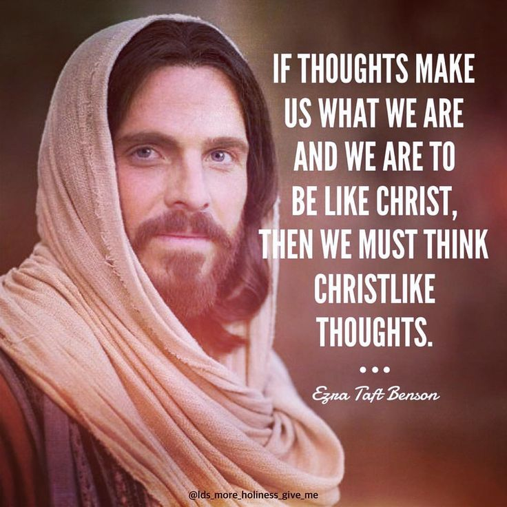 """""""If thoughts make us what we are and we are to be like Christ, then we must think Christlike thoughts.""""  """"Think on Christ,"""" by Ezra Taft Benson, Ensign, Apr 1984"""