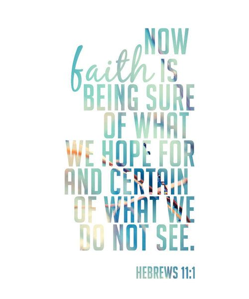 Now faith is being sure of what we hope for and certan of what we do not see. -Hebrews 11:1