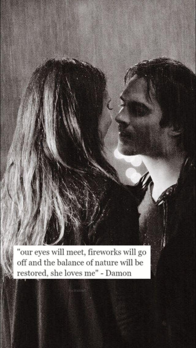 """""""Unsere Augen werden sich treffen, Feuerwerk geht los und das Gleichgewicht der Natur wird wiederhergestellt, sie liebt mich."""" – Damon."""