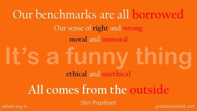Our benchmarks are all borrowed. Our sense of right and wrong, moral and immoral, ethical and unethical, all comes from the outside. ~ Shri Prashant  #ShriPrashant #Advait #morality #ego #duality