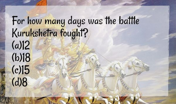 For how many days was the battle Kurukshetra fought? (a)12 (b)18 (c)15 (d)8 ‪#‎IndianMythology‬ ‪#‎CommentBelow‬ ‪#‎BringHomeFestival‬
