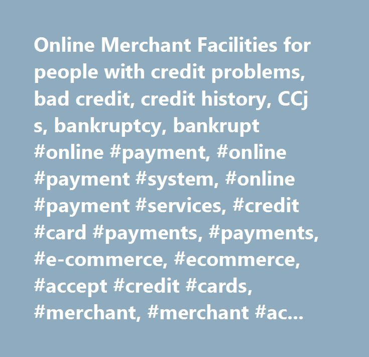 Online Merchant Facilities for people with credit problems, bad credit, credit history, CCj s, bankruptcy, bankrupt #online #payment, #online #payment #system, #online #payment #services, #credit #card #payments, #payments, #e-commerce, #ecommerce, #accept #credit #cards, #merchant, #merchant #account, #merchant #accounts…