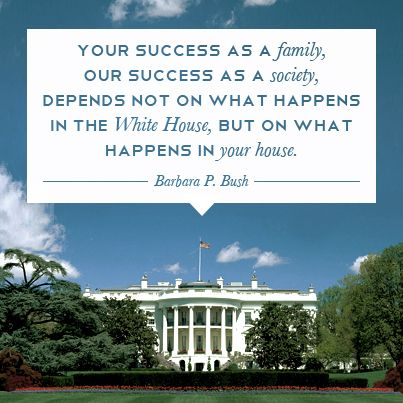 Your success as a family, our success as a society, depends not on what happens in the White House, but on what happens in your house. - Barbara Bush