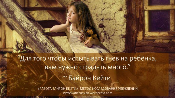 «Для того чтобы испытывать гнев на ребёнка, вам нужно страдать много.»  «Каждый раз когда мы испытываем гнев, мы сами дети, так что мы как дети — учим детей. По моему опыту, когда мы исследуем свои мысли, в которые мы верим, мы взрослем и вслед за нами взрослеют дети, и тогда удивительным образом мир вокруг нас меняется.»  ~ Байрон Кейти   «You have to be suffering a lot to be angry at a child.» ~ Byron Katie