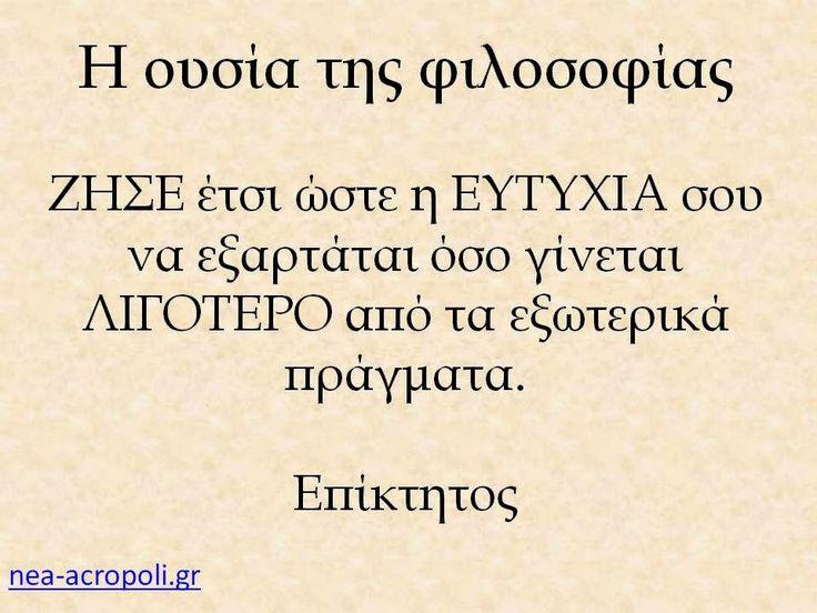 Η ουσία της φιλοσοφίας ΖΗΣΕ έτσι ώστε η ΕΥΤΥΧΙΑ σου να εξαρτάται όσο γίνεται ΛΙΓΟΤΕΡΟ από τα εξωτερικά πράγματα. Επίκτητος  Νεα Ακροπολη Φιλοσοφια: Σοφα Λογια - Η φιλοσοφια της ευτυχιας - ΝΕΑ ΑΚΡΟΠΟΛΗ