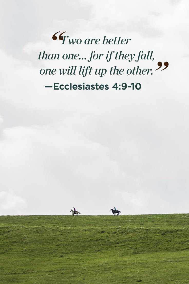"""Two are better than one...for if they fall, one will lift up the other."""