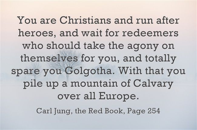 You are Christians and run after heroes, and wait for redeemers who should take the agony on themselves for you, and totally spare you Golgotha. With that you pile up a mountain of Calvary over all Europe.