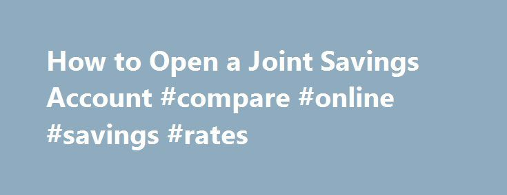 How to Open a Joint Savings Account #compare #online #savings #rates http://savings.remmont.com/how-to-open-a-joint-savings-account-compare-online-savings-rates/  Is a Joint Savings Account Right for You? How to Open a Joint Savings Account...