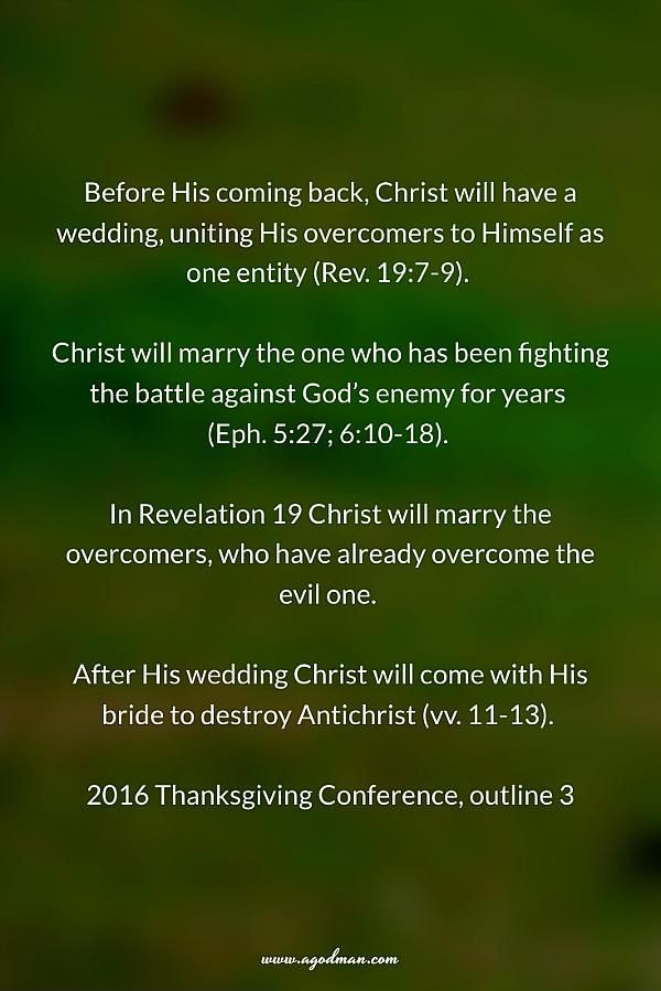 Before His coming back, Christ will have a wedding, uniting His overcomers to Himself as one entity (Rev. 19:7-9). Christ will marry the one who has been fighting the battle against God's enemy for years (Eph. 5:27; 6:10-18). In Revelation 19 Christ will marry the overcomers, who have already overcome the evil one. After His wedding Christ will come with His bride to destroy Antichrist (vv. 11-13). 2016 Thanksgiving Conference, outline 3