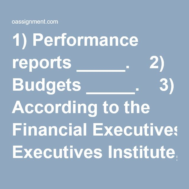 "1) Performance reports _____.  2) Budgets _____.  3) According to the Financial Executives Institute, one function of the treasurer is _____.  4) Which of the following is not a major factor causing changes in management accounting today?  5) Below is a statement from the Institute of Management Accountants' Statement of Ethical Professional Practice. ""Refrain from disclosing confidential information acquired in the course of their work except when authorized, unless legally obligate..."
